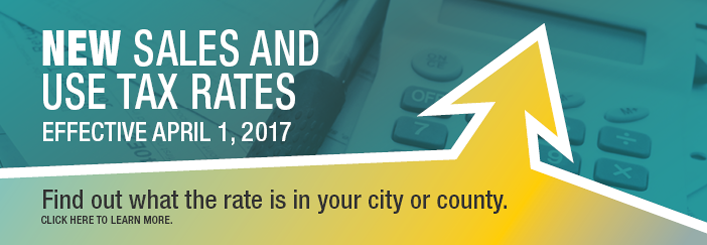 "An arrow pointing up sits over an image off a calculator and pen, with the words ""New sales and use tax rates, effective April 1, 2017. Find out what the rate is in your city or county. Click here to learn more."""