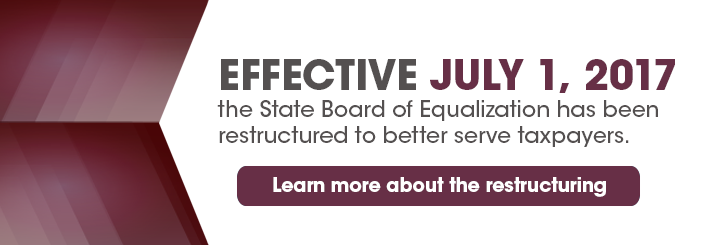 Effective July 1st, 2017 the State Board of Equalization has been restructured to better serve taxpayers. Learn More about the restructuring.